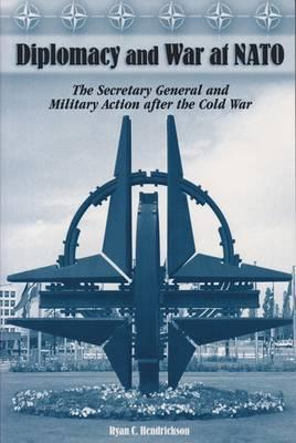 Diplomacy and War at NATO : The Secretary General and Military Action After the Cold War