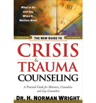 The New Guide to Crisis and Trauma Counselling : What to Do and Say When it Matters Most  - A Practical Guide for Ministers, Counselors and Lay-counselors