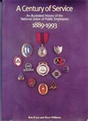 Century of Service : Illustrated History of The National Union of Public Employees, 1889-1993