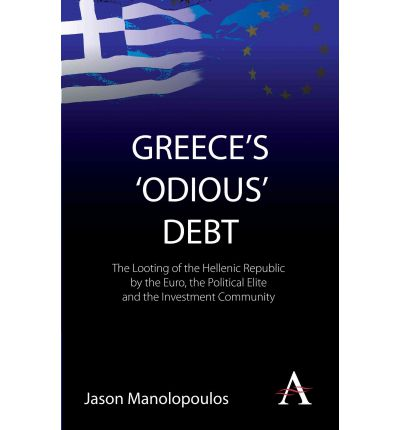 Greece's 'odious' Debt : The Looting of the Hellenic Republic by the Euro, the Political Elite and the Investment Community