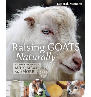 Raising Goats Naturally : The Complete Guide to Milk, Meat and More