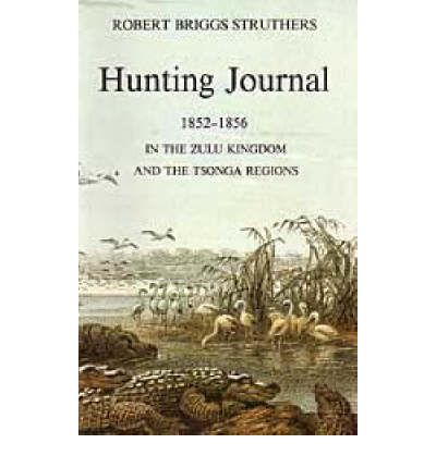 The Hunting Journal of Robert Briggs Struthers, 1852-56 in the Zulu Kingdom and the Tsonga Regions