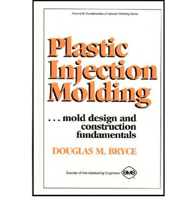 Plastic Injection Molding : Mold Design and Construction