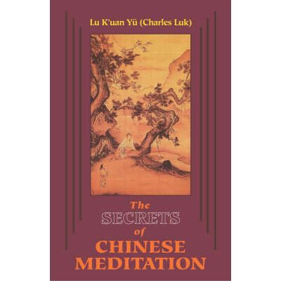 Secrets of Chinese Meditation : Self-cultivation by Mind Control as Taught in the Ch'an, Mahayana and Taoist Schools in China
