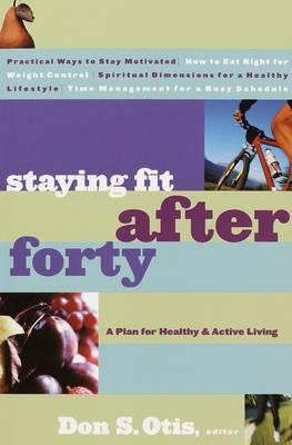 Staying Fit After Forty : A Plan for Healthy & Active Living