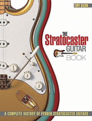 Tony Bacon : The Stratocaster Guitar Book - A Complete History of Fender Stratocaster Guitars