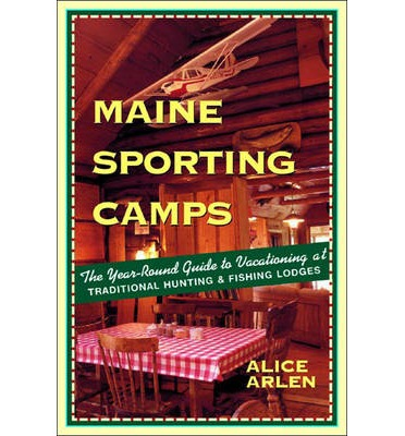 Maine Sporting Camps : The Year-round Guide to Vacationing at Traditional Hunting and Fishing Lodges