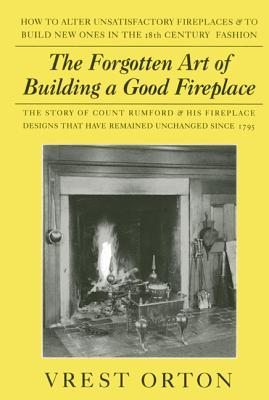 The Forgotten Art of Building a Good Fireplace : The Story of Sir Benjamin Thompson, Count Rumford, an American Genius & His Principles of Fireplace Design Which Have Remained Unchanged for 174 Years