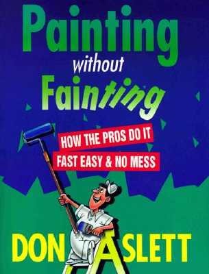 Painting Without Fainting : How the Pros Do It Fast, Easy and No Mess