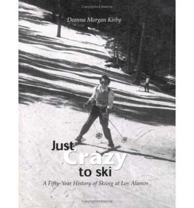 Just Crazy to Ski : A Fifty-Year History of Skiing at Los Alamos