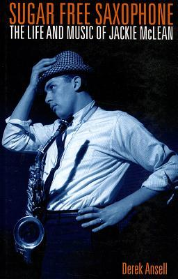 Sugar Free Saxophone : The Life and Music of Jackie Mclean