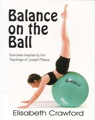 Balance on the Ball : Exercises Inspired by the Teachings of Joseph Pilates