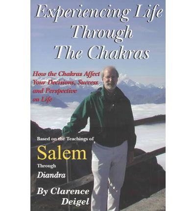 Experiencing Life Through the Chakras : How the Chakras Affect Your Decisions, Success, and Perspective on Life, Based on the Teachings of Salem Through Diandra