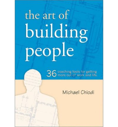 The Art of Building People : 36 Coaching Tools for Getting More Out of Work and Life