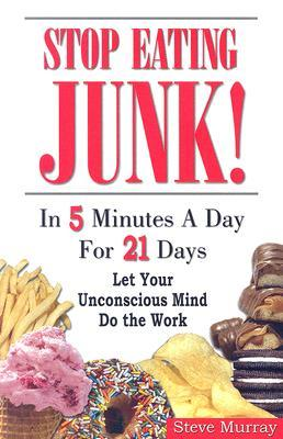 Stop Eating Junk : In 5 Minutes a Day for 21 Days, Let Your Unconscious Mind Do the Work