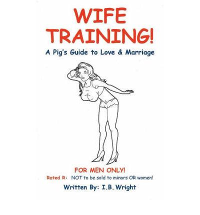 Wife Training : A Pig's Guide to Love and Marriage