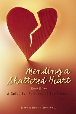 Mending a Shattered Heart : A Guide for Partners of Sex Addicts