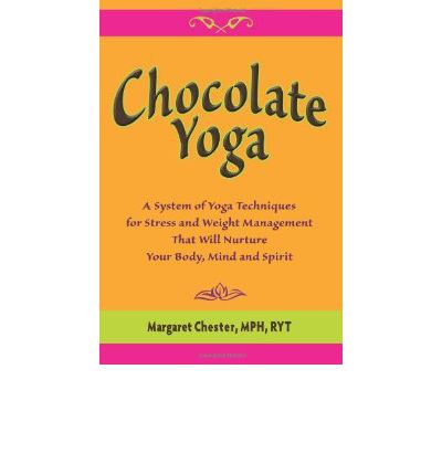 Chocolate Yoga : A System of Yoga Techniques for Stress and Weight Management That Will Nurture Your Body, Mind and Sprit