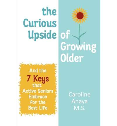 The Curious Upside of Growing Older (and the 7 Keys That Acive Seniors Embrace for the Best Life, Including the Best Food, Exercise, Sleep and Memory)