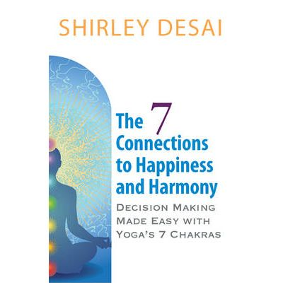 The 7 Connections to Happiness and Harmony - Decision Making Made Easy with Yoga's 7 Chakras