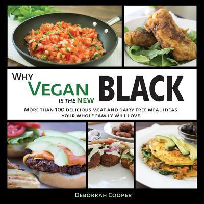 Why Vegan Is the New Black : More Than 100 Delicious Meat and Dairy Free Meal Ideas Your Whole Family Will Love
