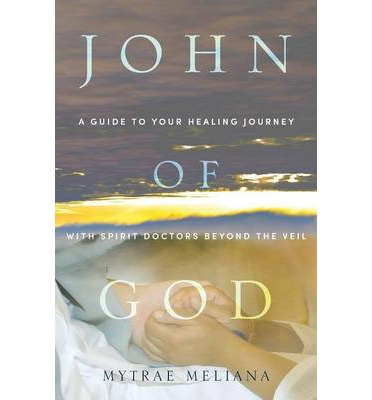 John of God : A Guide to Your Healing Journey with Spirit Doctors Beyond the Veil