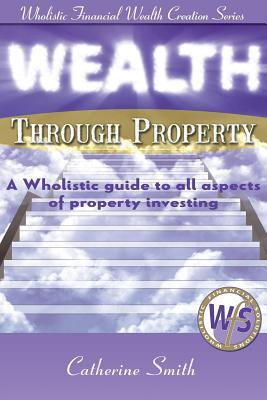 Wealth Through Property : A Wholistic Guide to All Aspects of Property Investing