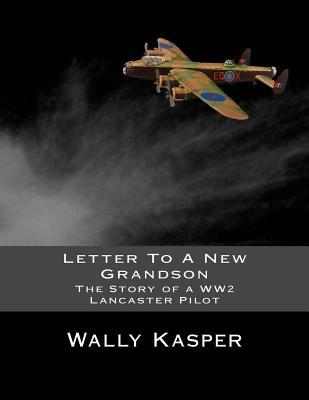 Letter to a New Grandson : The Story of a Ww2 Lancaster Pilot