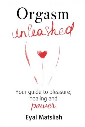 Orgasm Unleashed: Your Guide to Pleasure, Healing and Power
