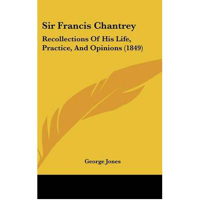 Sir Francis Chantrey : Recollections of His Life, Practice, and Opinions (1849)