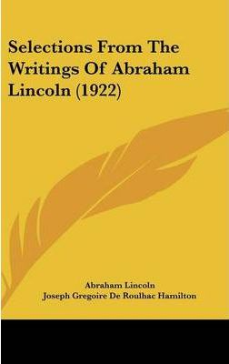 abraham lincoln writings The complete works of abraham lincoln : comprising his speeches, letters, state papers and miscellaneous writings [excerpts] 1905 by lincoln, abraham ,hay, john.