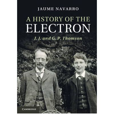 A History of the Electron : J. J. and G. P. Thomson