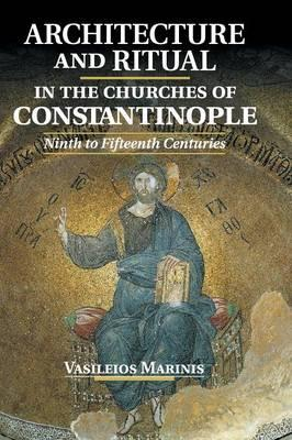 Architecture and Ritual in the Churches of Constantinople : Ninth to Fifteenth Centuries