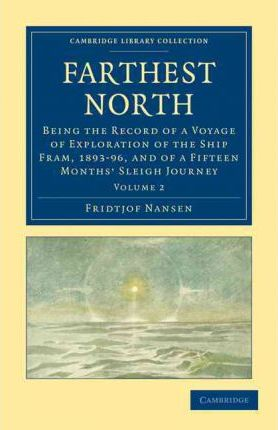 Farthest North : Being the Record of a Voyage of Exploration of the Ship Fram, 1893-96, and of a Fifteen Months' Sleigh Journey