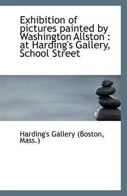 Exhibition of Pictures Painted by Washington Allston : At Harding's Gallery, School Street