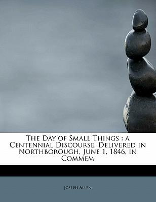 The Day of Small Things : A Centennial Discourse, Delivered in Northborough, June 1, 1846, in Commem