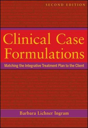 Clinical Case Formulations : Matching the Integrative Treatment Plan to the Client