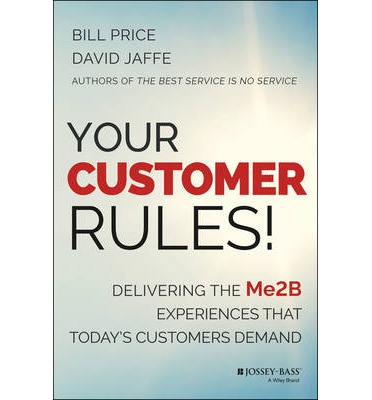 Your Customer Rules! : Delivering the ME2B Experiences That Today's Customers Demand