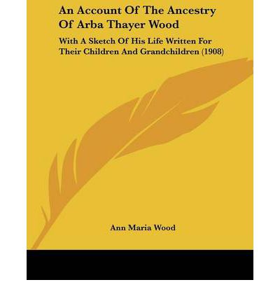 An Account of the Ancestry of Arba Thayer Wood : With a Sketch of His Life Written for Their Children and Grandchildren (1908)