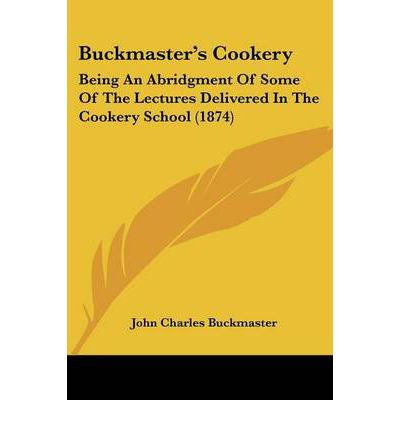 Buckmaster's Cookery : Being an Abridgment of Some of the Lectures Delivered in the Cookery School (1874)