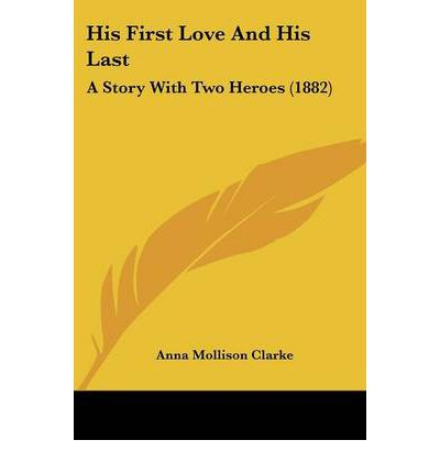 His First Love and His Last : A Story with Two Heroes (1882)