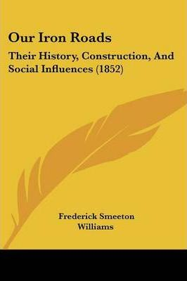 Our Iron Roads : Their History, Construction, and Social Influences (1852)
