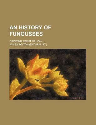 An History of Fungusses; Growing about Halifax ...