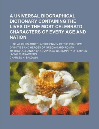 A Universal Biographical Dictionary Containing the Lives of the Most Celebratd Characters of Every Age and Nation; ... to Which Is Added, a Dictiona