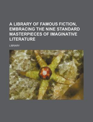 A Library of Famous Fiction, Embracing the Nine Standard Masterpieces of Imaginative Literature