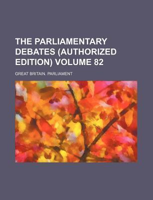 The Parliamentary Debates (Authorized Edition) Volume 82