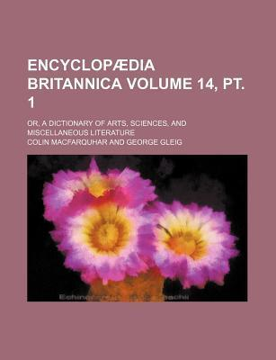 Encyclopaedia Britannica Volume 14, PT. 1; Or, a Dictionary of Arts, Sciences, and Miscellaneous Literature