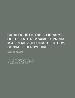 Catalogue of the Library of the Late REV.Samuel Prince, M.A., Removed from the Study, Bonsall, Derbyshire