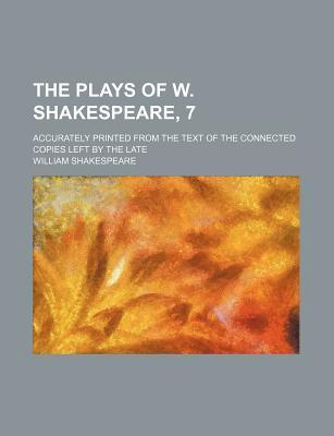 The Plays of W. Shakespeare, 7; Accurately Printed from the Text of the Connected Copies Left by the Late
