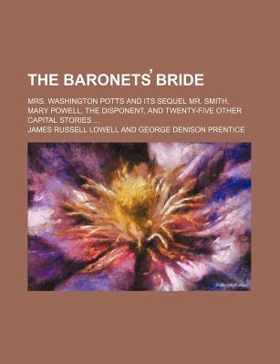 The Baronets Bride; Mrs. Washington Potts and Its Sequel Mr. Smith, Mary Powell, the Disponent, and Twenty-Five Other Capital Stories ...